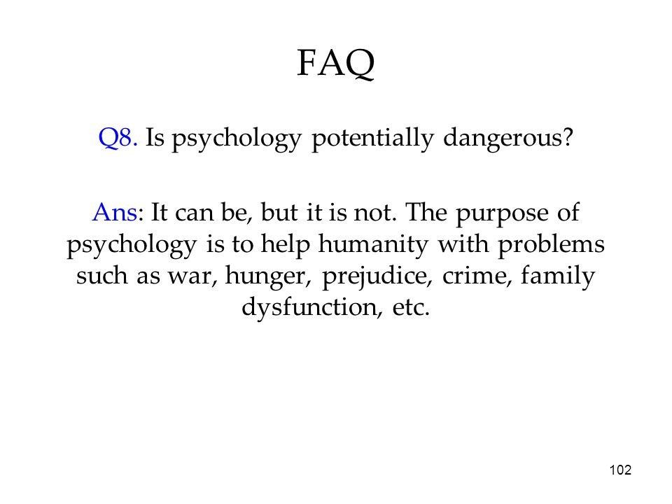 102 FAQ Q8. Is psychology potentially dangerous. Ans: It can be, but it is not.