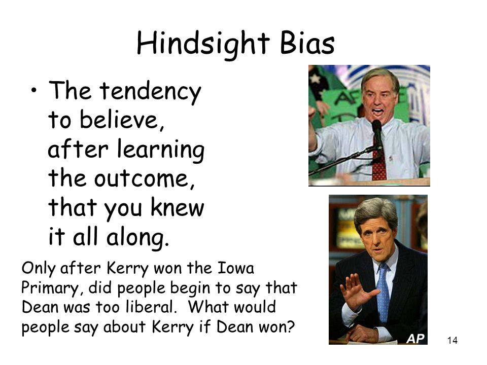 14 Hindsight Bias The tendency to believe, after learning the outcome, that you knew it all along.