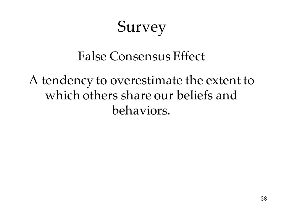 38 Survey A tendency to overestimate the extent to which others share our beliefs and behaviors.