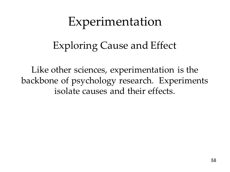 58 Experimentation Like other sciences, experimentation is the backbone of psychology research.