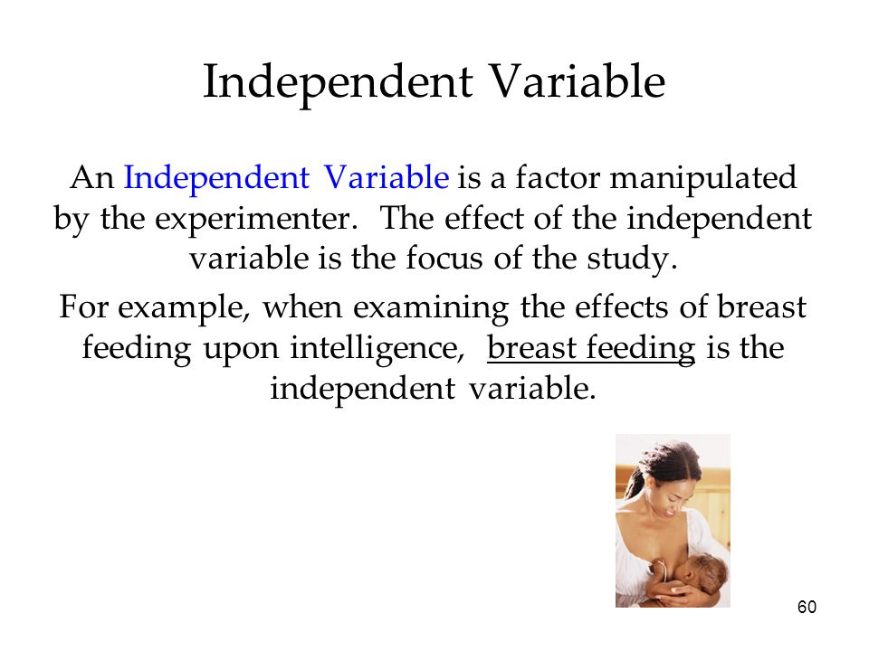 60 An Independent Variable is a factor manipulated by the experimenter.