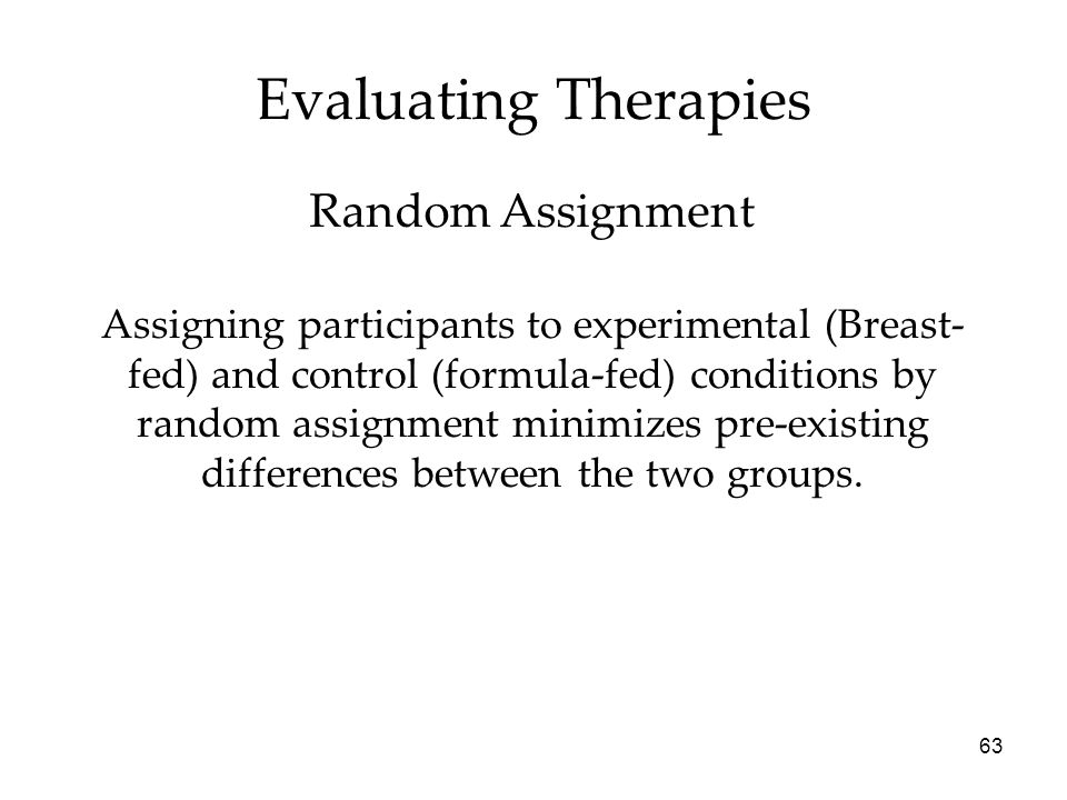 63 Assigning participants to experimental (Breast- fed) and control (formula-fed) conditions by random assignment minimizes pre-existing differences between the two groups.