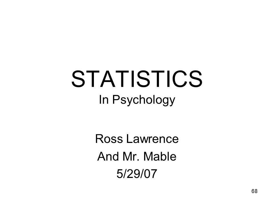 68 STATISTICS In Psychology Ross Lawrence And Mr. Mable 5/29/07