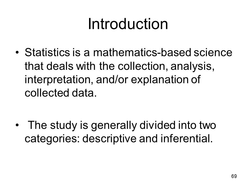 69 Introduction Statistics is a mathematics-based science that deals with the collection, analysis, interpretation, and/or explanation of collected data.