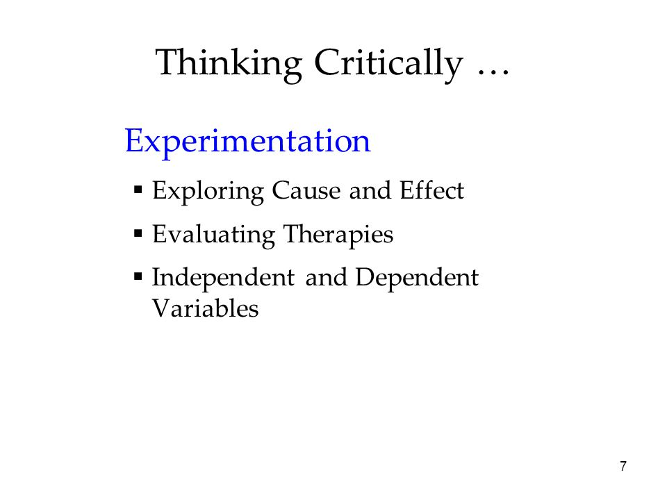 7 Thinking Critically … Experimentation  Exploring Cause and Effect  Evaluating Therapies  Independent and Dependent Variables