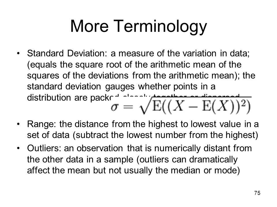 75 More Terminology Standard Deviation: a measure of the variation in data; (equals the square root of the arithmetic mean of the squares of the deviations from the arithmetic mean); the standard deviation gauges whether points in a distribution are packed closely together or dispersed Range: the distance from the highest to lowest value in a set of data (subtract the lowest number from the highest) Outliers: an observation that is numerically distant from the other data in a sample (outliers can dramatically affect the mean but not usually the median or mode)
