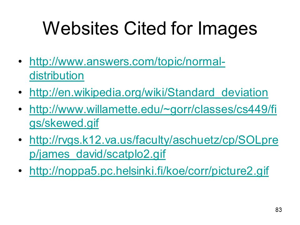 83 Websites Cited for Images http://www.answers.com/topic/normal- distributionhttp://www.answers.com/topic/normal- distribution http://en.wikipedia.org/wiki/Standard_deviation http://www.willamette.edu/~gorr/classes/cs449/fi gs/skewed.gifhttp://www.willamette.edu/~gorr/classes/cs449/fi gs/skewed.gif http://rvgs.k12.va.us/faculty/aschuetz/cp/SOLpre p/james_david/scatplo2.gifhttp://rvgs.k12.va.us/faculty/aschuetz/cp/SOLpre p/james_david/scatplo2.gif http://noppa5.pc.helsinki.fi/koe/corr/picture2.gif