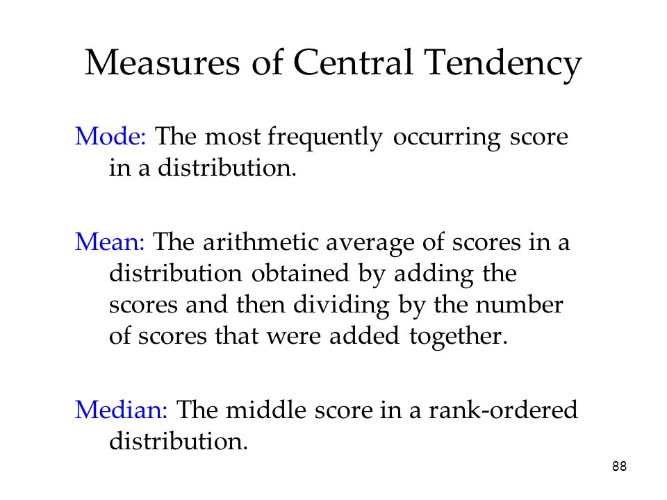 88 Measures of Central Tendency Mode: The most frequently occurring score in a distribution.