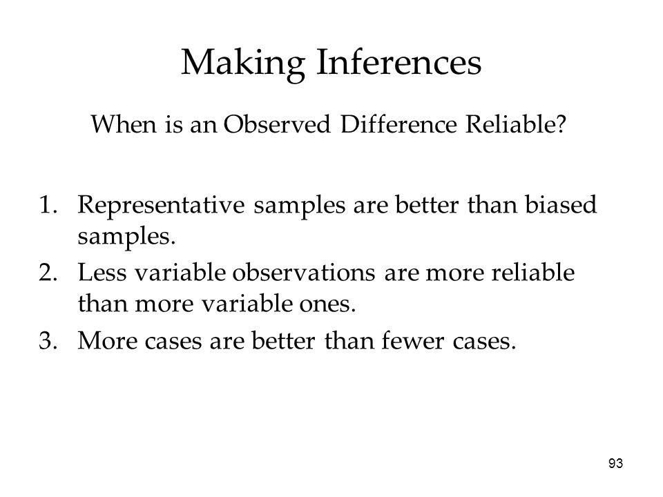 93 Making Inferences 1.Representative samples are better than biased samples.