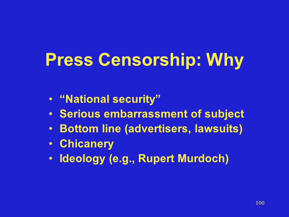 100 Press Censorship: Why National security Serious embarrassment of subject Bottom line (advertisers, lawsuits) Chicanery Ideology (e.g., Rupert Murdoch)