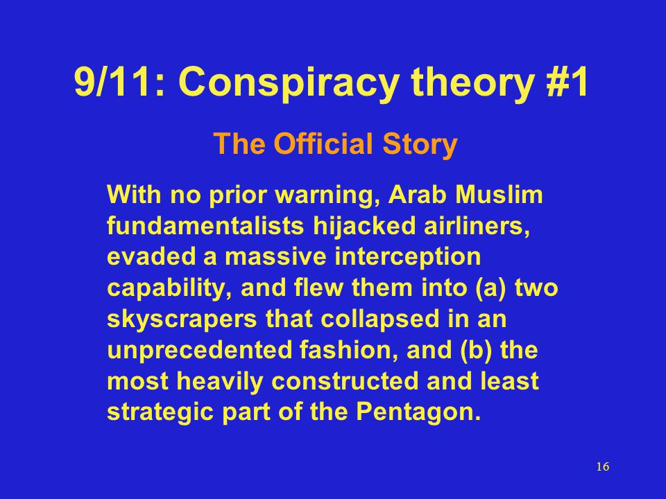 16 9/11: Conspiracy theory #1 The Official Story With no prior warning, Arab Muslim fundamentalists hijacked airliners, evaded a massive interception capability, and flew them into (a) two skyscrapers that collapsed in an unprecedented fashion, and (b) the most heavily constructed and least strategic part of the Pentagon.