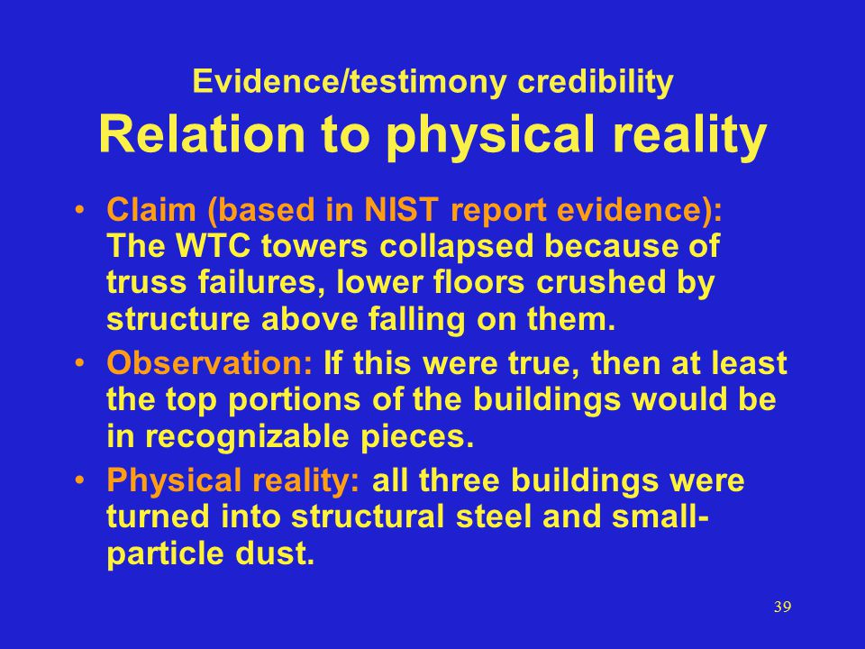 39 Evidence/testimony credibility Relation to physical reality Claim (based in NIST report evidence): The WTC towers collapsed because of truss failures, lower floors crushed by structure above falling on them.