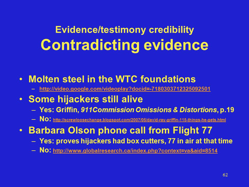 62 Evidence/testimony credibility Contradicting evidence Molten steel in the WTC foundations –http://video.google.com/videoplay docid=-7180303712325092501http://video.google.com/videoplay docid=-7180303712325092501 Some hijackers still alive –Yes: Griffin, 911Commission Omissions & Distortions, p.19 –No: http://screwloosechange.blogspot.com/2007/05/david-ray-griffin-115-things-he-gets.html http://screwloosechange.blogspot.com/2007/05/david-ray-griffin-115-things-he-gets.html Barbara Olson phone call from Flight 77 –Yes: proves hijackers had box cutters, 77 in air at that time –No: http://www.globalresearch.ca/index.php context=va&aid=8514 http://www.globalresearch.ca/index.php context=va&aid=8514