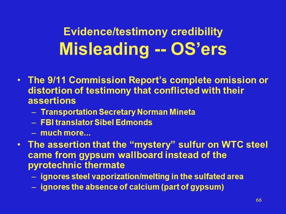 66 Evidence/testimony credibility Misleading -- OS'ers The 9/11 Commission Report's complete omission or distortion of testimony that conflicted with their assertions –Transportation Secretary Norman Mineta –FBI translator Sibel Edmonds –much more...
