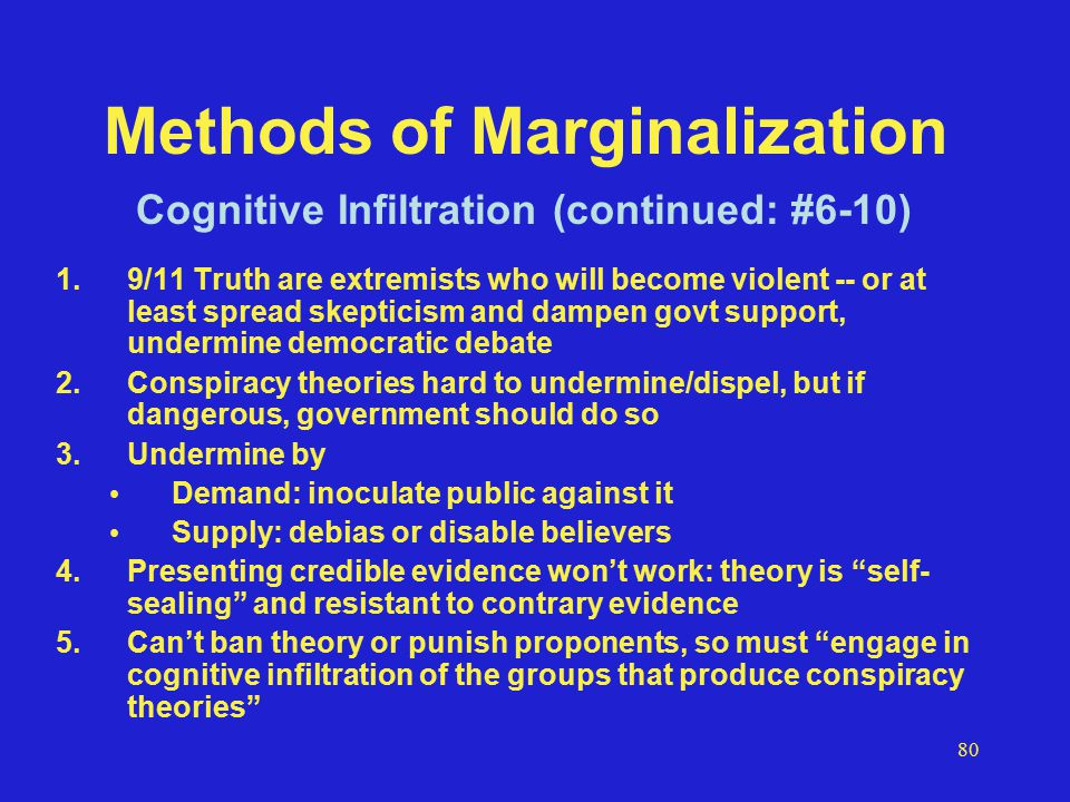 80 Methods of Marginalization 1.9/11 Truth are extremists who will become violent -- or at least spread skepticism and dampen govt support, undermine democratic debate 2.Conspiracy theories hard to undermine/dispel, but if dangerous, government should do so 3.Undermine by Demand: inoculate public against it Supply: debias or disable believers 4.Presenting credible evidence won't work: theory is self- sealing and resistant to contrary evidence 5.Can't ban theory or punish proponents, so must engage in cognitive infiltration of the groups that produce conspiracy theories Cognitive Infiltration (continued: #6-10)