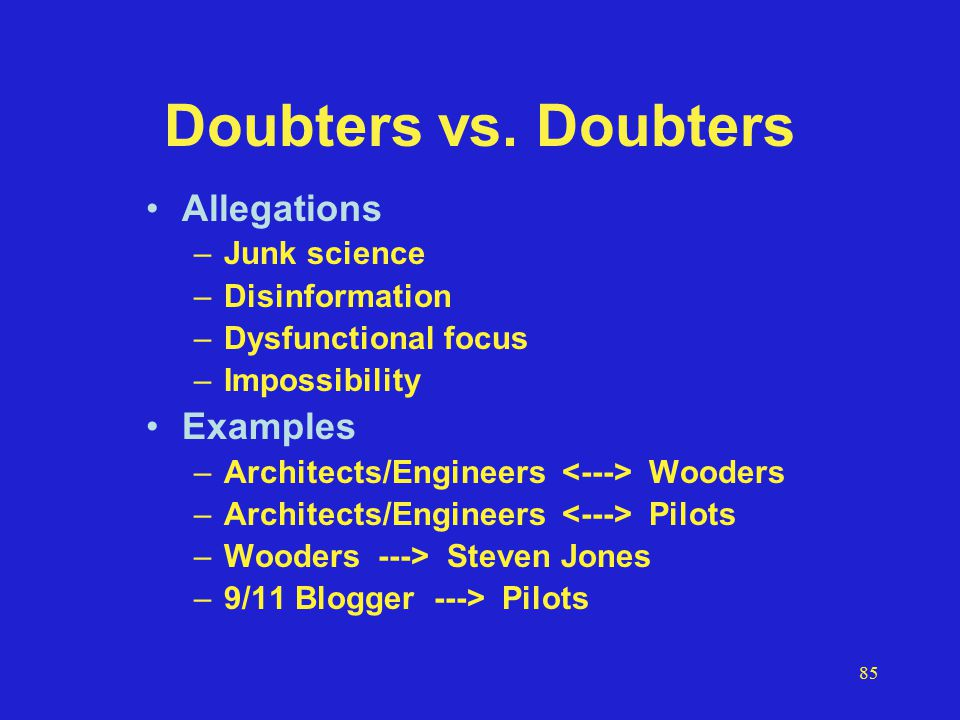 85 Doubters vs. Doubters Allegations –Junk science –Disinformation –Dysfunctional focus –Impossibility Examples –Architects/Engineers Wooders –Archite