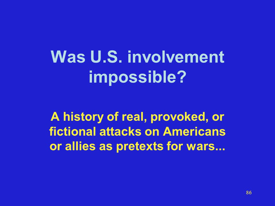 86 Was U.S. involvement impossible? A history of real, provoked, or fictional attacks on Americans or allies as pretexts for wars...