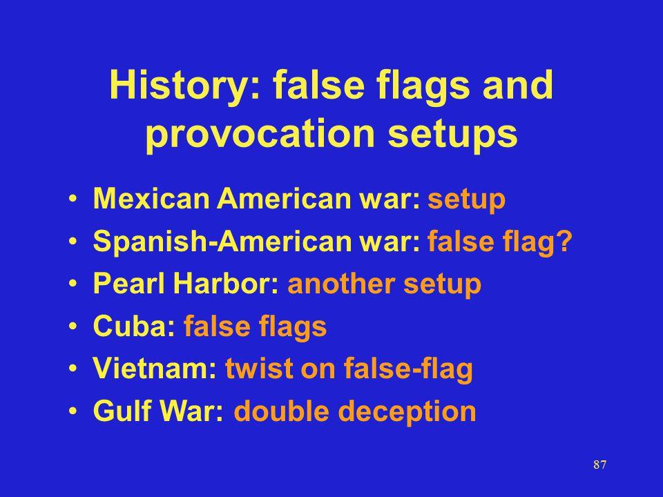 87 History: false flags and provocation setups Mexican American war: setup Spanish-American war: false flag.