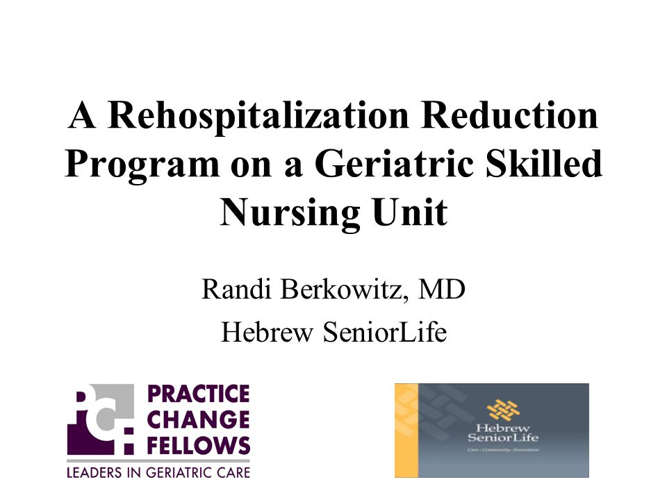 A Rehospitalization Reduction Program on a Geriatric Skilled Nursing Unit Randi Berkowitz, MD Hebrew SeniorLife