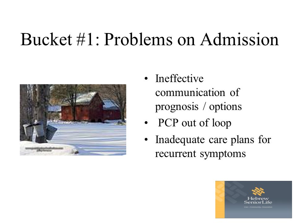 Bucket #1: Problems on Admission Ineffective communication of prognosis / options PCP out of loop Inadequate care plans for recurrent symptoms