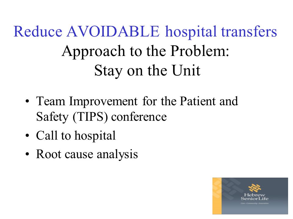 Reduce AVOIDABLE hospital transfers Approach to the Problem: Stay on the Unit Team Improvement for the Patient and Safety (TIPS) conference Call to hospital Root cause analysis
