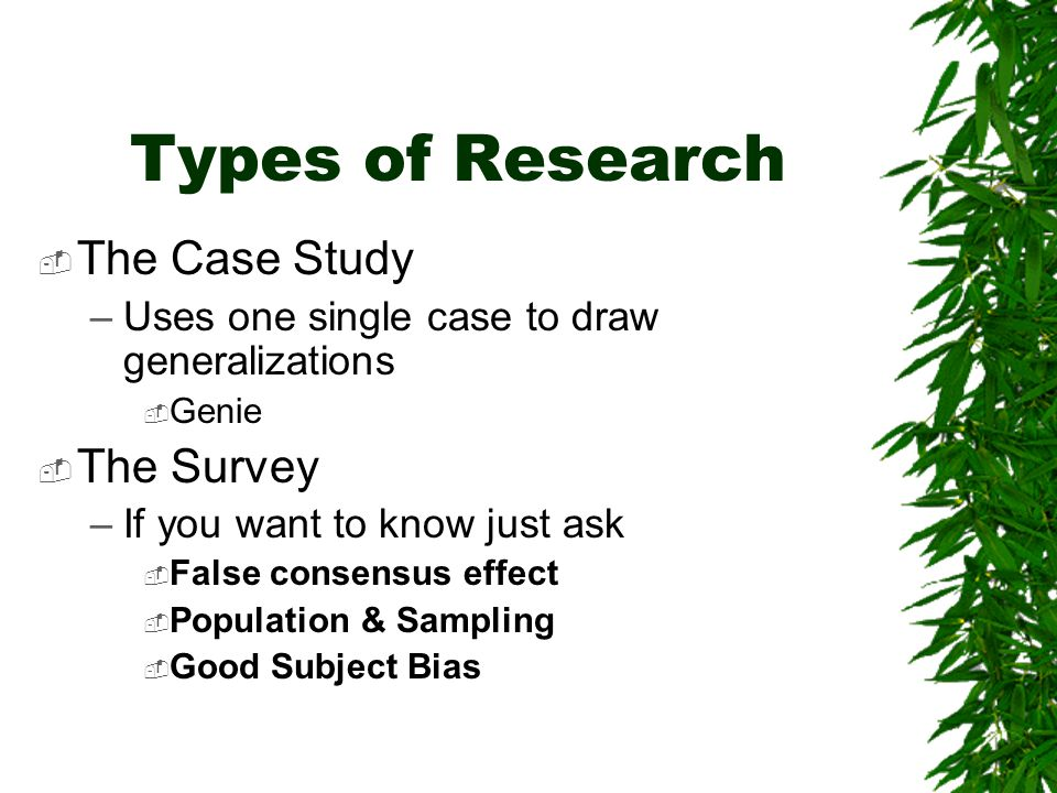 Types of Research  The Case Study –Uses one single case to draw generalizations  Genie  The Survey –If you want to know just ask  False consensus effect  Population & Sampling  Good Subject Bias