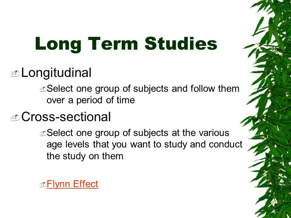 Long Term Studies  Longitudinal  Select one group of subjects and follow them over a period of time  Cross-sectional  Select one group of subjects at the various age levels that you want to study and conduct the study on them  Flynn Effect Flynn Effect
