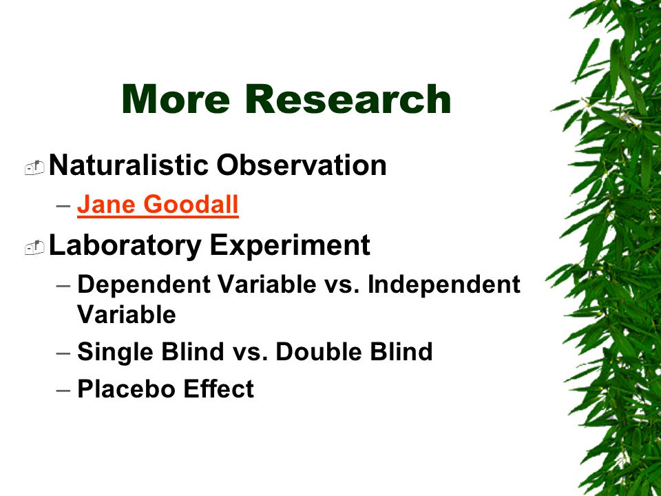 More Research  Naturalistic Observation –Jane GoodallJane Goodall  Laboratory Experiment –Dependent Variable vs.