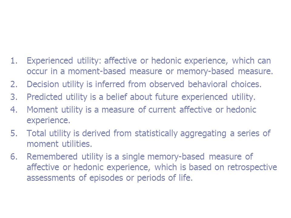 1.Experienced utility: affective or hedonic experience, which can occur in a moment-based measure or memory-based measure.