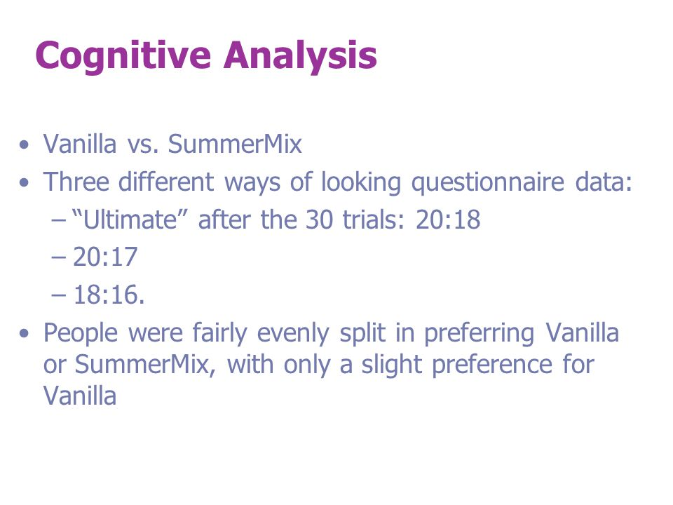 """Cognitive Analysis Vanilla vs. SummerMix Three different ways of looking questionnaire data: –""""Ultimate"""" after the 30 trials: 20:18 –20:17 –18:16. Peo"""