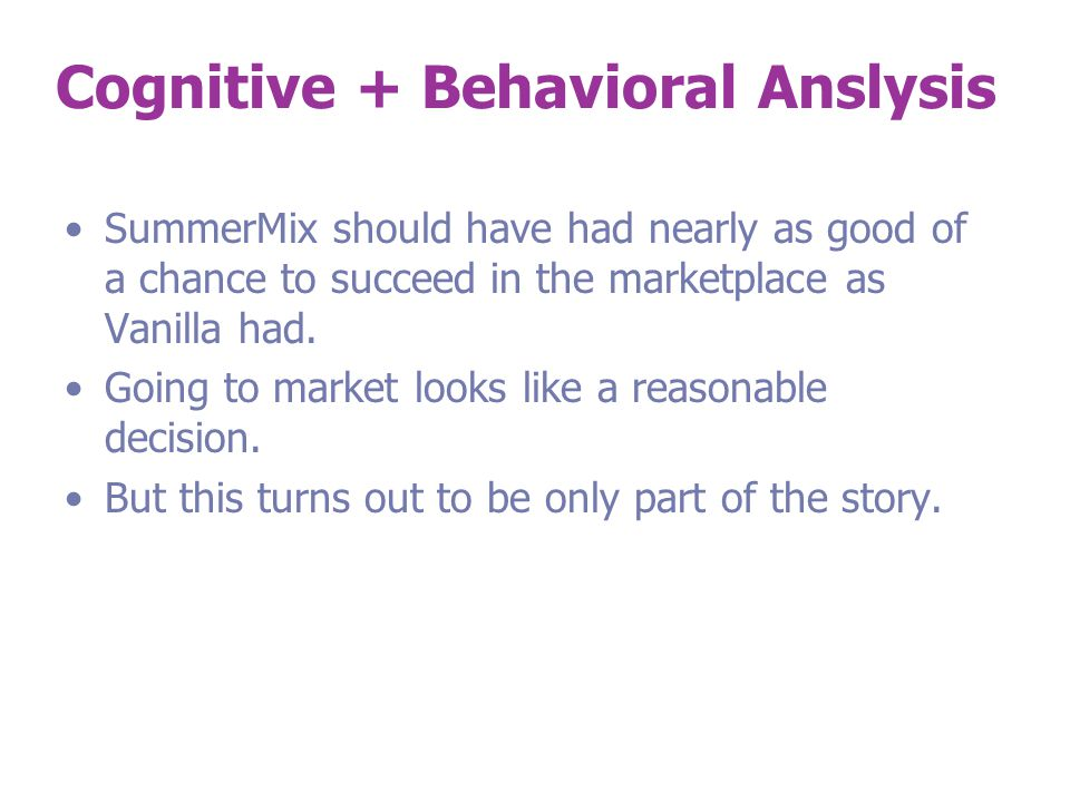 Cognitive + Behavioral Anslysis SummerMix should have had nearly as good of a chance to succeed in the marketplace as Vanilla had.