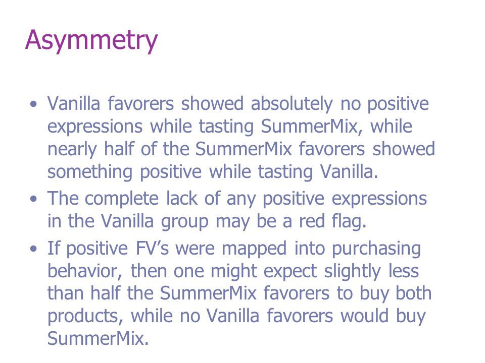 Asymmetry Vanilla favorers showed absolutely no positive expressions while tasting SummerMix, while nearly half of the SummerMix favorers showed something positive while tasting Vanilla.