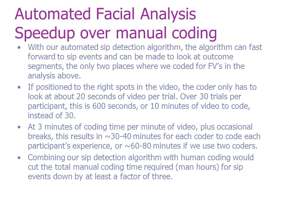 Automated Facial Analysis Speedup over manual coding With our automated sip detection algorithm, the algorithm can fast forward to sip events and can be made to look at outcome segments, the only two places where we coded for FV's in the analysis above.