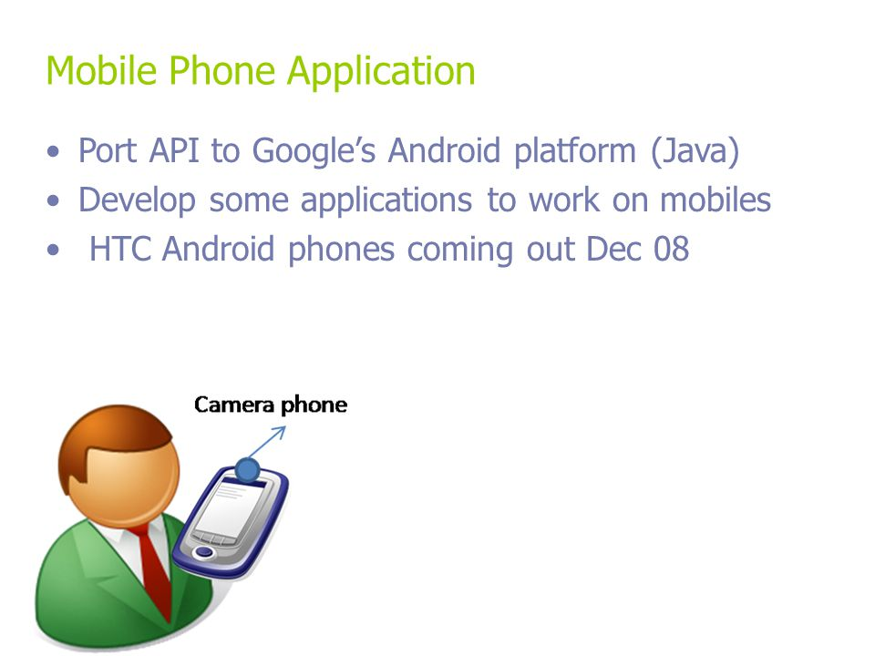 Mobile Phone Application Port API to Google's Android platform (Java) Develop some applications to work on mobiles HTC Android phones coming out Dec 08