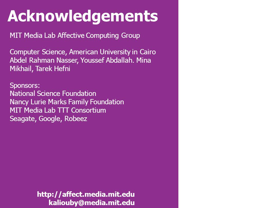 Acknowledgements http://affect.media.mit.edu kaliouby@media.mit.edu MIT Media Lab Affective Computing Group Computer Science, American University in Cairo Abdel Rahman Nasser, Youssef Abdallah.