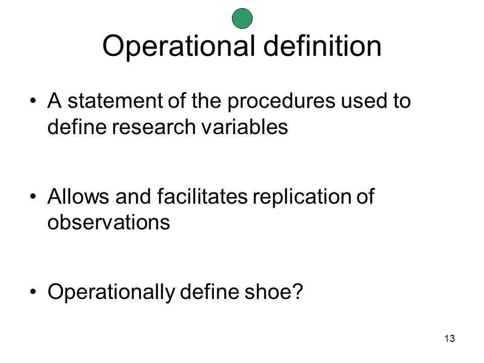 13 Operational definition A statement of the procedures used to define research variables Allows and facilitates replication of observations Operationally define shoe