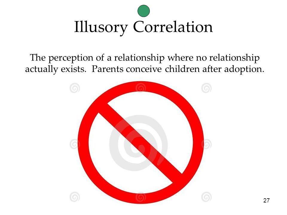 27 Illusory Correlation The perception of a relationship where no relationship actually exists.