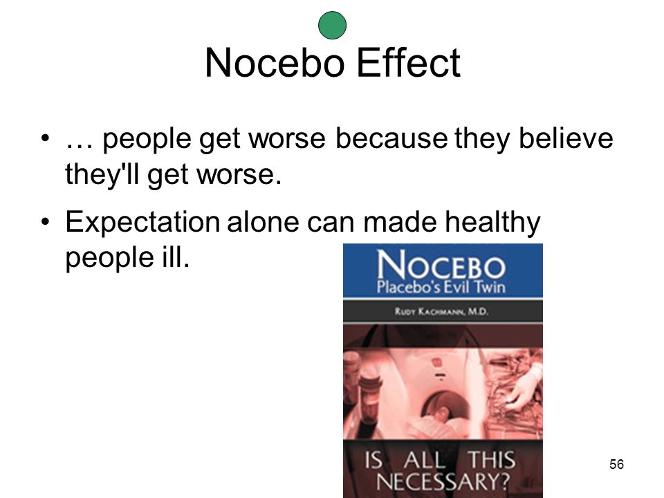 56 Nocebo Effect … people get worse because they believe they ll get worse.