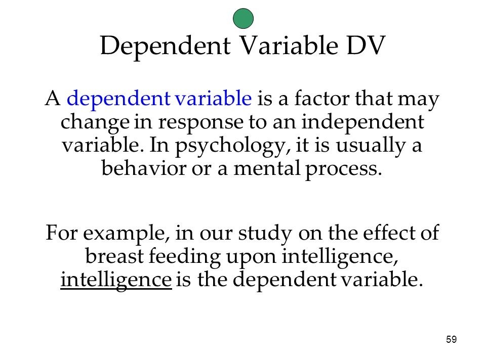 59 A dependent variable is a factor that may change in response to an independent variable.