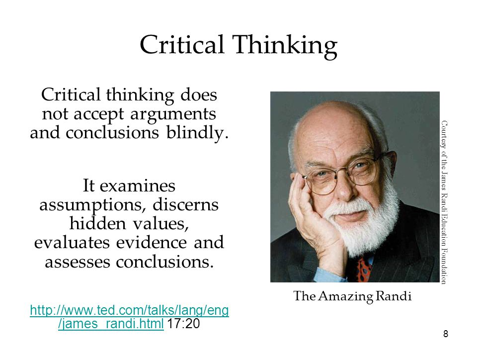 8 Critical Thinking Critical thinking does not accept arguments and conclusions blindly.