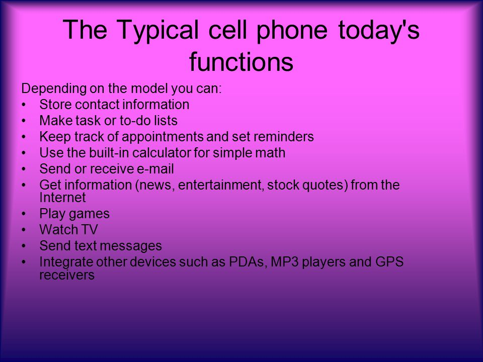 The Typical cell phone today s functions Depending on the model you can: Store contact information Make task or to-do lists Keep track of appointments and set reminders Use the built-in calculator for simple math Send or receive e-mail Get information (news, entertainment, stock quotes) from the Internet Play games Watch TV Send text messages Integrate other devices such as PDAs, MP3 players and GPS receivers