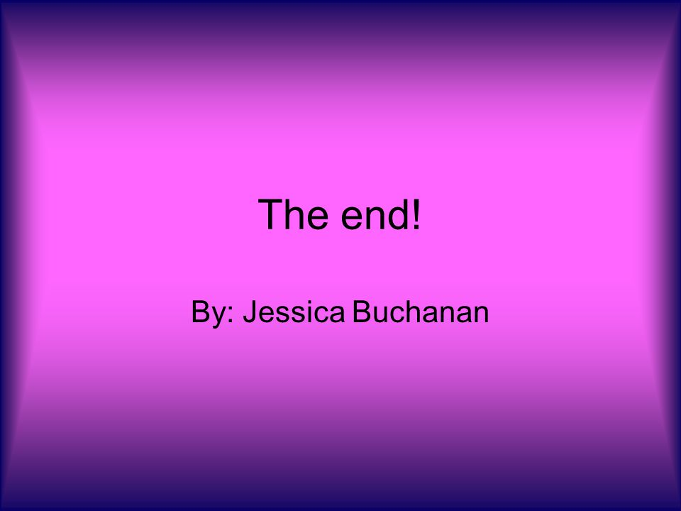 The end! By: Jessica Buchanan