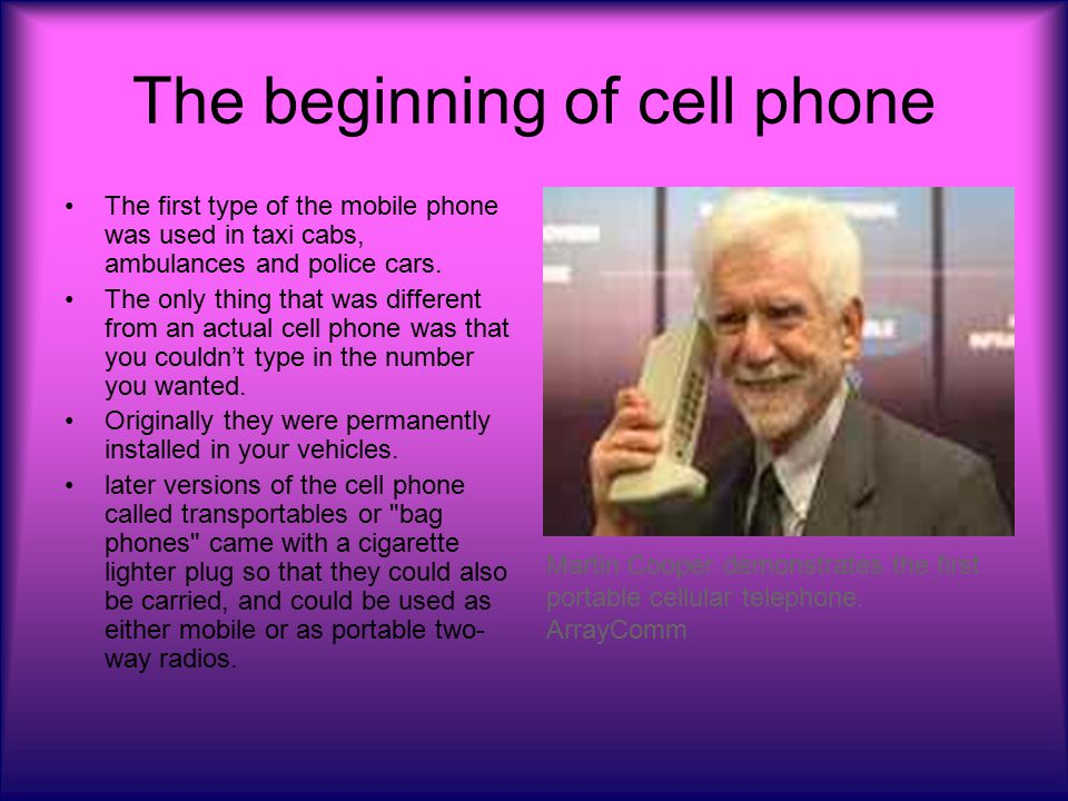 The beginning of cell phone The first type of the mobile phone was used in taxi cabs, ambulances and police cars.