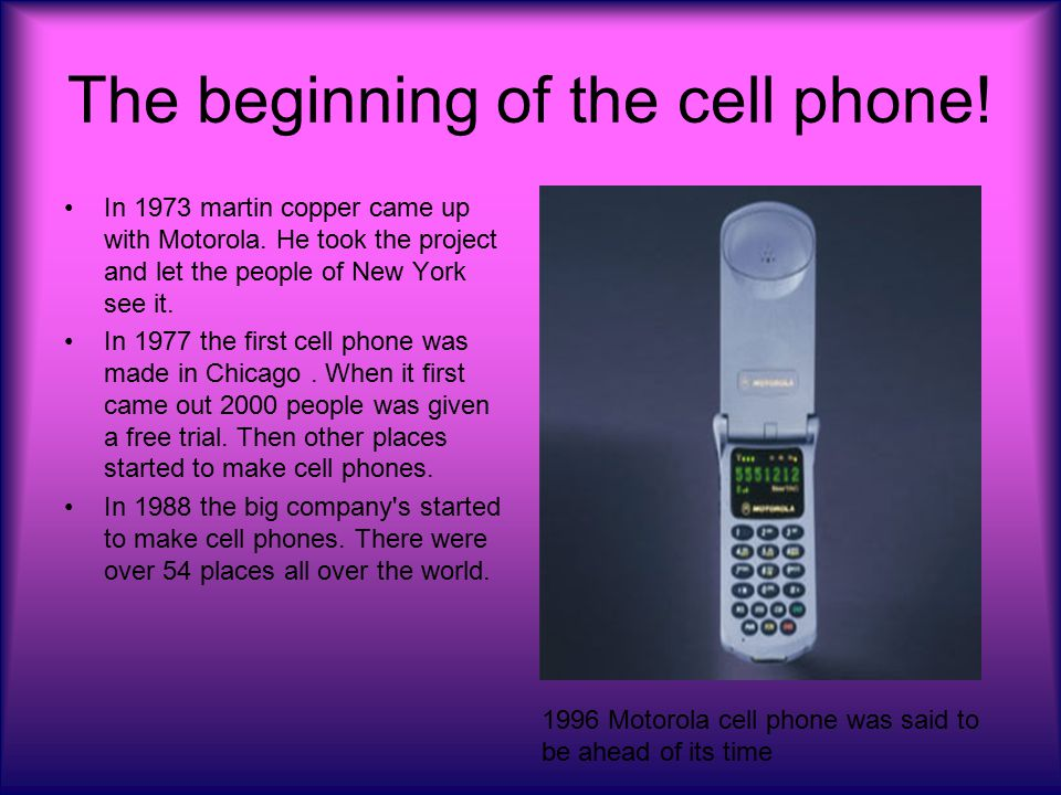 The beginning of the cell phone. In 1973 martin copper came up with Motorola.