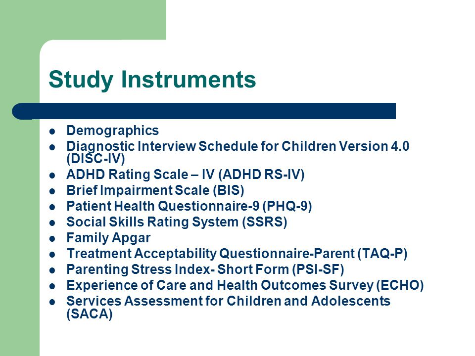 Study Instruments Demographics Diagnostic Interview Schedule for Children Version 4.0 (DISC-IV) ADHD Rating Scale – IV (ADHD RS-IV) Brief Impairment Scale (BIS) Patient Health Questionnaire-9 (PHQ-9) Social Skills Rating System (SSRS) Family Apgar Treatment Acceptability Questionnaire-Parent (TAQ-P) Parenting Stress Index- Short Form (PSI-SF) Experience of Care and Health Outcomes Survey (ECHO) Services Assessment for Children and Adolescents (SACA)