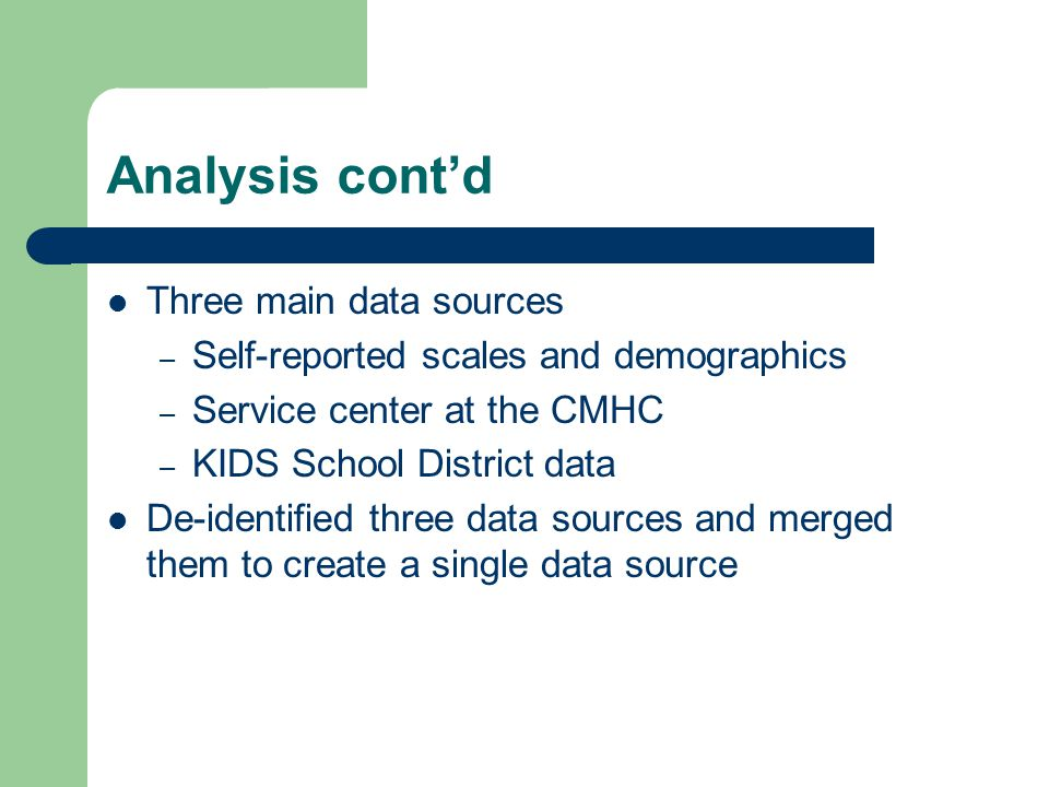 Analysis cont'd Three main data sources – Self-reported scales and demographics – Service center at the CMHC – KIDS School District data De-identified three data sources and merged them to create a single data source