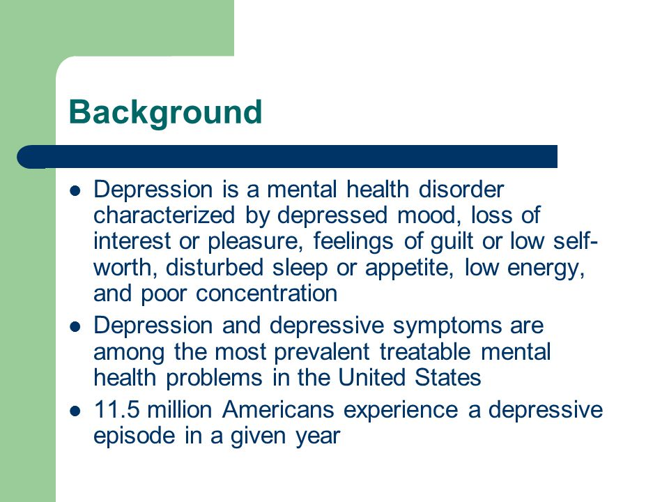 Background Depression is a mental health disorder characterized by depressed mood, loss of interest or pleasure, feelings of guilt or low self- worth, disturbed sleep or appetite, low energy, and poor concentration Depression and depressive symptoms are among the most prevalent treatable mental health problems in the United States 11.5 million Americans experience a depressive episode in a given year