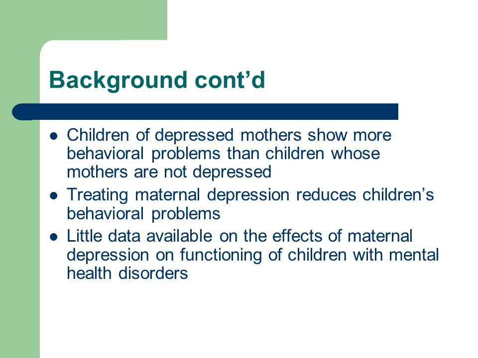 Background cont'd Children of depressed mothers show more behavioral problems than children whose mothers are not depressed Treating maternal depression reduces children's behavioral problems Little data available on the effects of maternal depression on functioning of children with mental health disorders