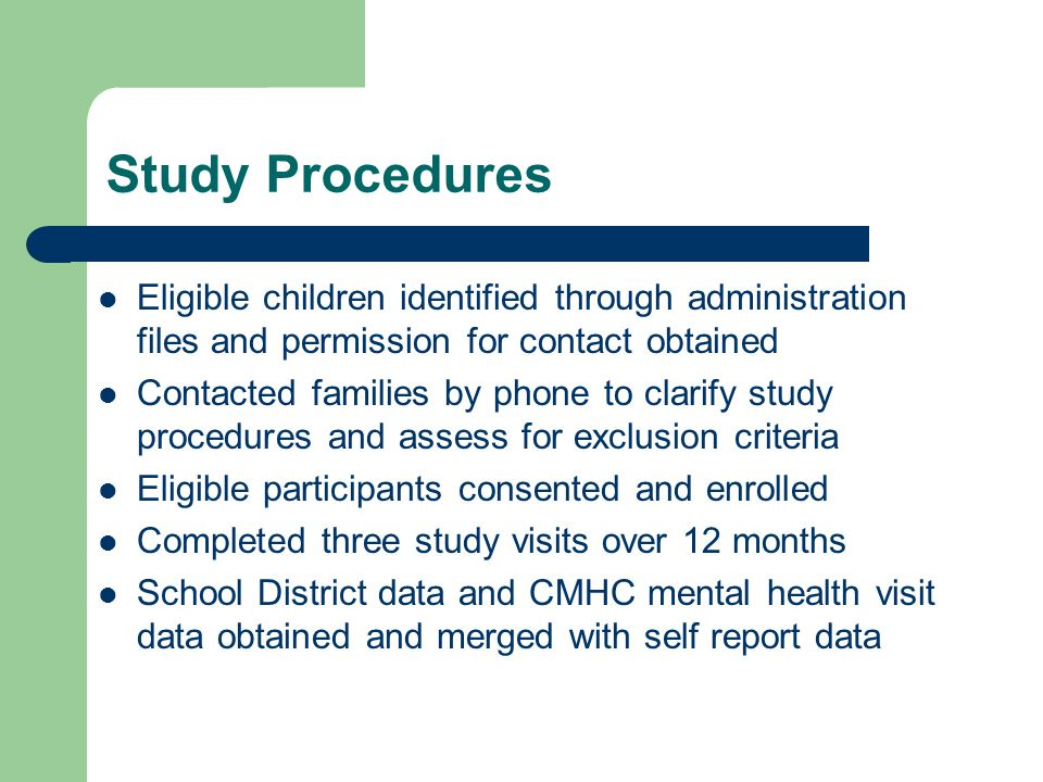 Study Procedures Eligible children identified through administration files and permission for contact obtained Contacted families by phone to clarify study procedures and assess for exclusion criteria Eligible participants consented and enrolled Completed three study visits over 12 months School District data and CMHC mental health visit data obtained and merged with self report data