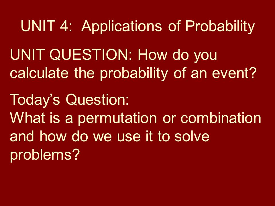 UNIT 4: Applications of Probability UNIT QUESTION: How do you calculate the probability of an event.